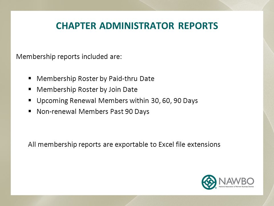 CHAPTER ADMINISTRATOR REPORTS Membership reports included are:  Membership Roster by Paid-thru Date  Membership Roster by Join Date  Upcoming Renewal Members within 30, 60, 90 Days  Non-renewal Members Past 90 Days All membership reports are exportable to Excel file extensions