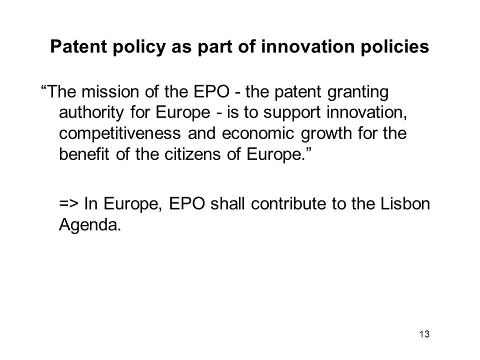 13 Patent policy as part of innovation policies The mission of the EPO - the patent granting authority for Europe - is to support innovation, competitiveness and economic growth for the benefit of the citizens of Europe. => In Europe, EPO shall contribute to the Lisbon Agenda.