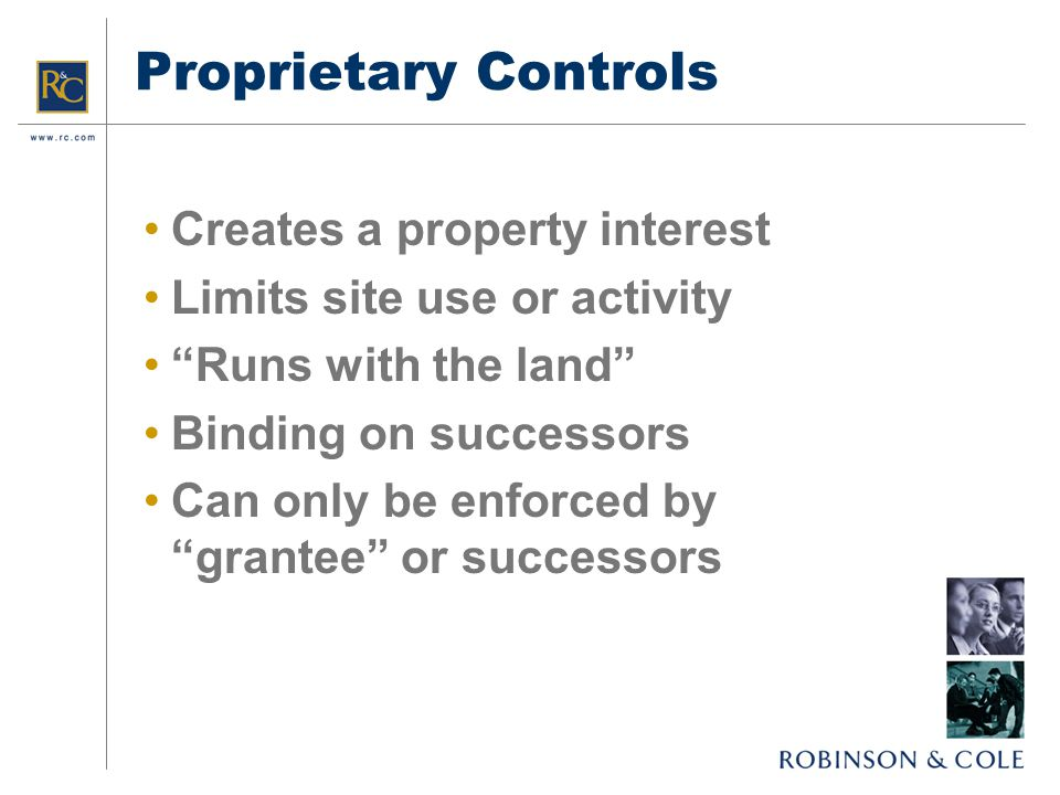 Proprietary Controls Creates a property interest Limits site use or activity Runs with the land Binding on successors Can only be enforced by grantee or successors