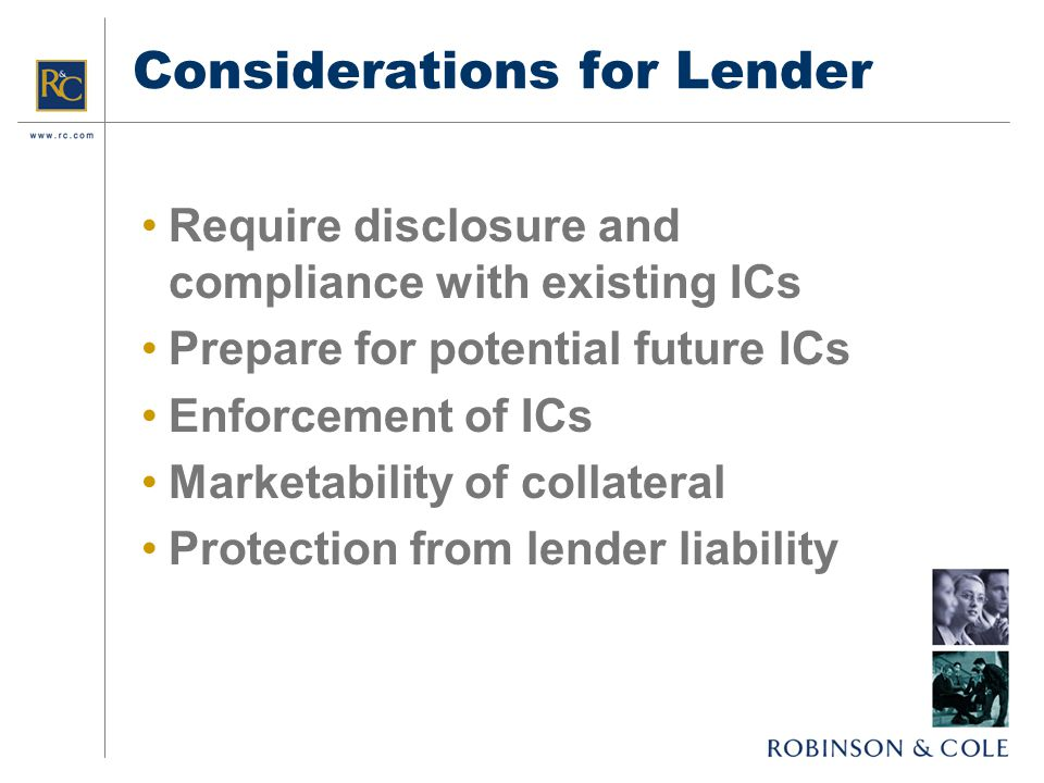 Considerations for Lender Require disclosure and compliance with existing ICs Prepare for potential future ICs Enforcement of ICs Marketability of collateral Protection from lender liability