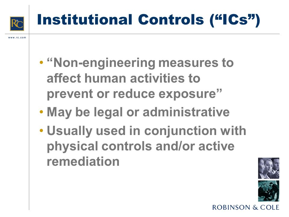 Institutional Controls ( ICs ) Non-engineering measures to affect human activities to prevent or reduce exposure May be legal or administrative Usually used in conjunction with physical controls and/or active remediation