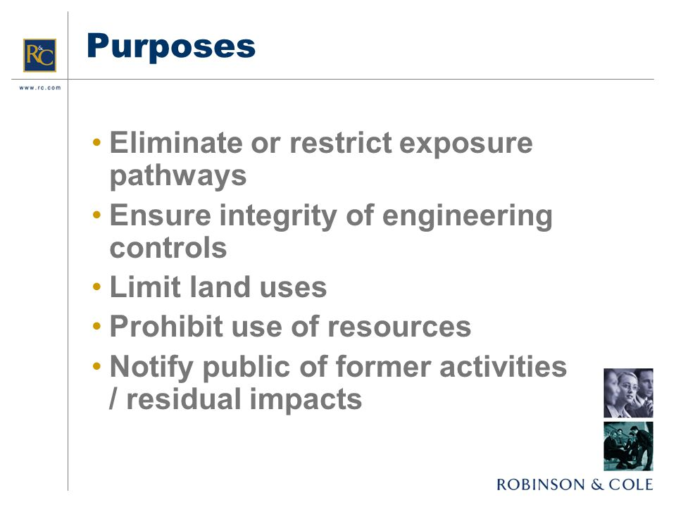 Purposes Eliminate or restrict exposure pathways Ensure integrity of engineering controls Limit land uses Prohibit use of resources Notify public of former activities / residual impacts
