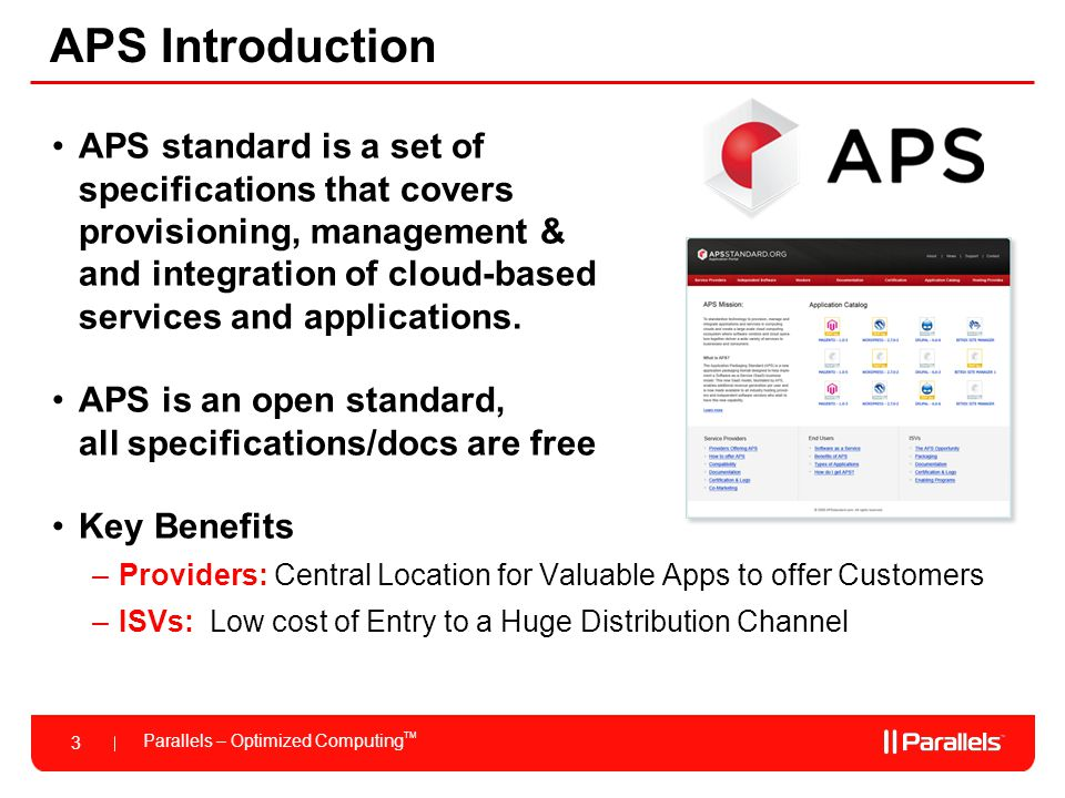 Parallels – Optimized Computing TM 3 APS Introduction APS standard is a set of specifications that covers provisioning, management & and integration of cloud-based services and applications.
