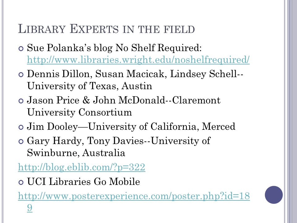 L IBRARY E XPERTS IN THE FIELD Sue Polanka's blog No Shelf Required: http://www.libraries.wright.edu/noshelfrequired/ http://www.libraries.wright.edu/noshelfrequired/ Dennis Dillon, Susan Macicak, Lindsey Schell-- University of Texas, Austin Jason Price & John McDonald--Claremont University Consortium Jim Dooley—University of California, Merced Gary Hardy, Tony Davies--University of Swinburne, Australia http://blog.eblib.com/?p=322 UCI Libraries Go Mobile http://www.posterexperience.com/poster.php?id=18 9