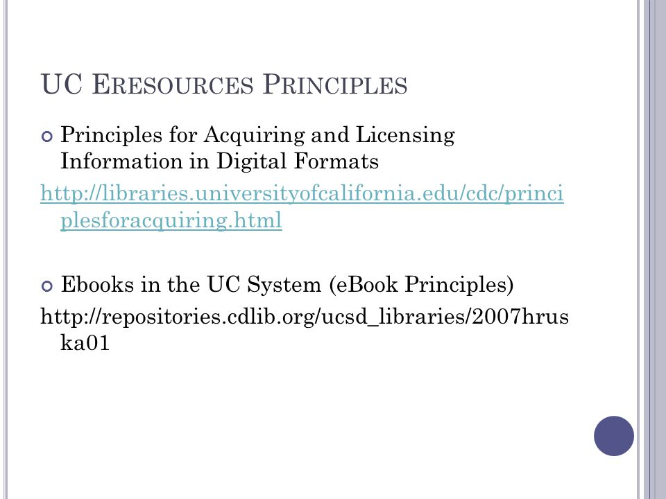 UC E RESOURCES P RINCIPLES Principles for Acquiring and Licensing Information in Digital Formats http://libraries.universityofcalifornia.edu/cdc/princi plesforacquiring.html Ebooks in the UC System (eBook Principles) http://repositories.cdlib.org/ucsd_libraries/2007hrus ka01