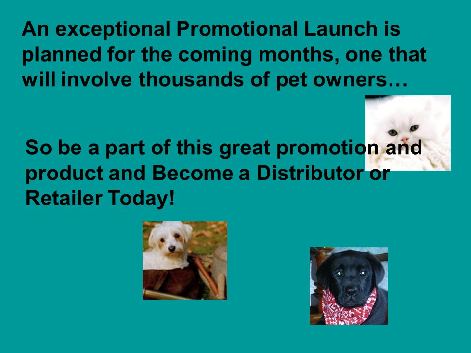 An exceptional Promotional Launch is planned for the coming months, one that will involve thousands of pet owners… So be a part of this great promotion and product and Become a Distributor or Retailer Today!