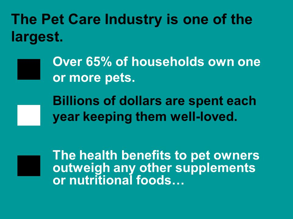 Over 65% of households own one or more pets. The Pet Care Industry is one of the largest.