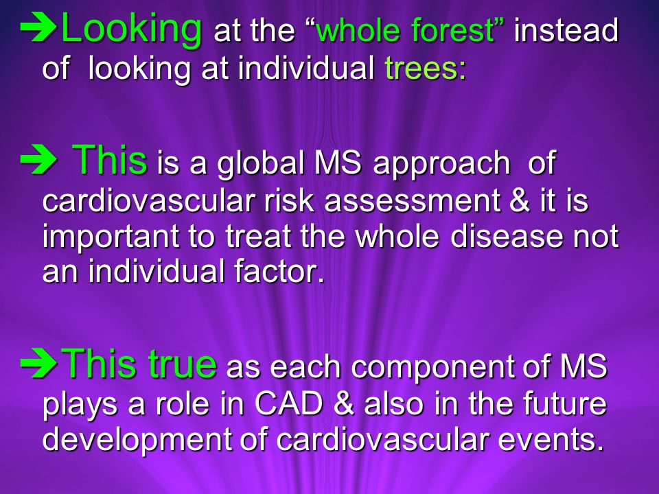  Looking at the whole forest instead of looking at individual trees:  This is a global MS approach of cardiovascular risk assessment & it is important to treat the whole disease not an individual factor.