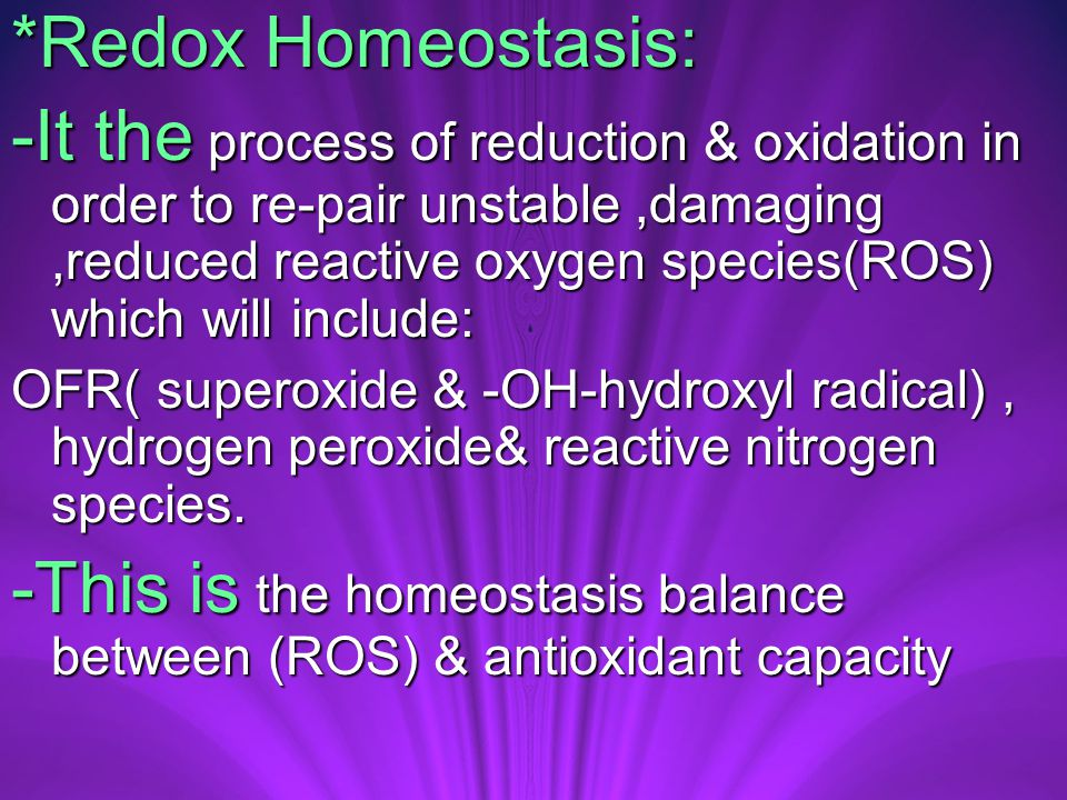*Redox Homeostasis: -It the process of reduction & oxidation in order to re-pair unstable,damaging,reduced reactive oxygen species(ROS) which will include: OFR( superoxide & -OH-hydroxyl radical), hydrogen peroxide& reactive nitrogen species.