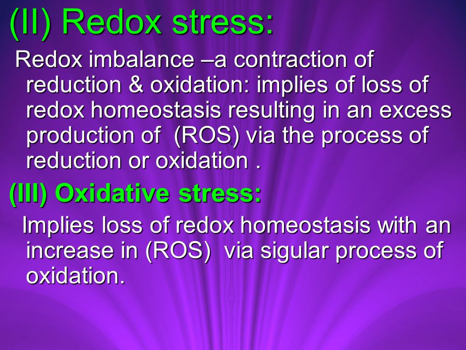 (II) Redox stress: Redox imbalance –a contraction of reduction & oxidation: implies of loss of redox homeostasis resulting in an excess production of (ROS) via the process of reduction or oxidation.