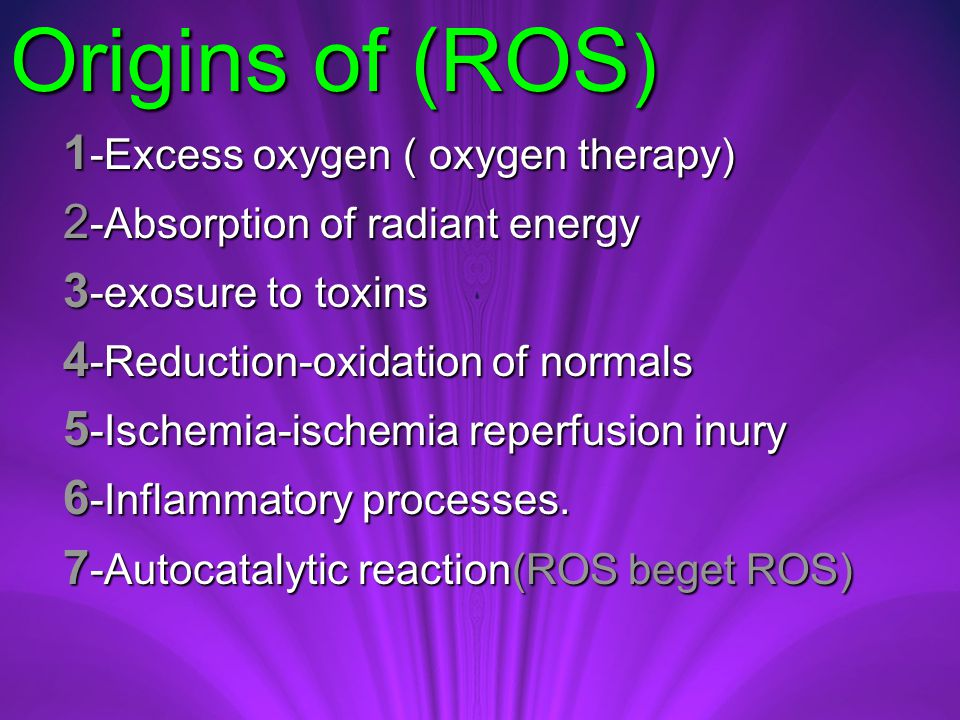 Origins of (ROS ) 1 -Excess oxygen ( oxygen therapy) 1 -Excess oxygen ( oxygen therapy) 2 -Absorption of radiant energy 2 -Absorption of radiant energy 3 -exosure to toxins 3 -exosure to toxins 4 -Reduction-oxidation of normals 4 -Reduction-oxidation of normals 5 -Ischemia-ischemia reperfusion inury 5 -Ischemia-ischemia reperfusion inury 6 -Inflammatory processes.