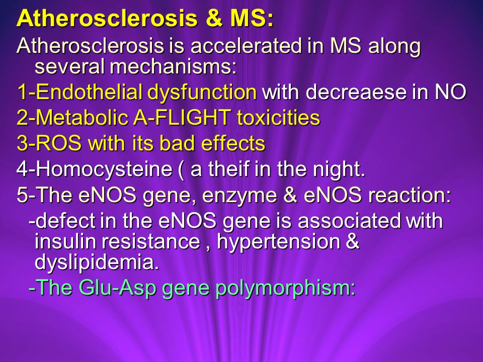 Atherosclerosis & MS: Atherosclerosis is accelerated in MS along several mechanisms: 1-Endothelial dysfunction with decreaese in NO 2-Metabolic A-FLIGHT toxicities 3-ROS with its bad effects 4-Homocysteine ( a theif in the night.