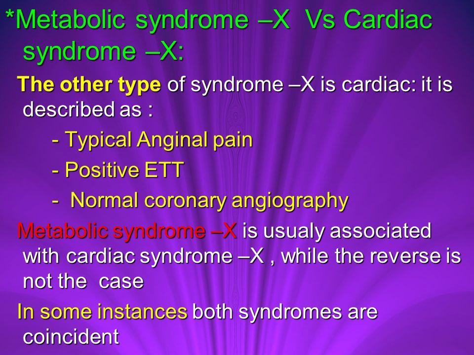 *Metabolic syndrome –X Vs Cardiac syndrome –X: The other type of syndrome –X is cardiac: it is described as : The other type of syndrome –X is cardiac: it is described as : - Typical Anginal pain - Typical Anginal pain - Positive ETT - Positive ETT - Normal coronary angiography - Normal coronary angiography Metabolic syndrome –X is usualy associated with cardiac syndrome –X, while the reverse is not the case Metabolic syndrome –X is usualy associated with cardiac syndrome –X, while the reverse is not the case In some instances both syndromes are coincident In some instances both syndromes are coincident