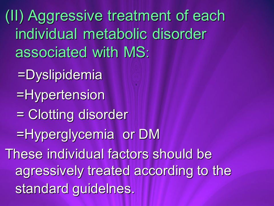(II) Aggressive treatment of each individual metabolic disorder associated with MS : =Dyslipidemia =Dyslipidemia =Hypertension =Hypertension = Clotting disorder = Clotting disorder =Hyperglycemia or DM =Hyperglycemia or DM These individual factors should be agressively treated according to the standard guidelnes.