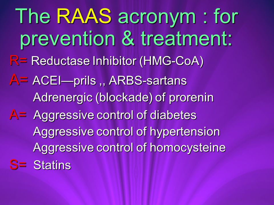 The RAAS acronym : for prevention & treatment: The RAAS acronym : for prevention & treatment: R= Reductase Inhibitor (HMG-CoA) A= ACEI—prils,, ARBS-sartans Adrenergic (blockade) of prorenin Adrenergic (blockade) of prorenin A= Aggressive control of diabetes Aggressive control of hypertension Aggressive control of hypertension Aggressive control of homocysteine Aggressive control of homocysteine S= Statins