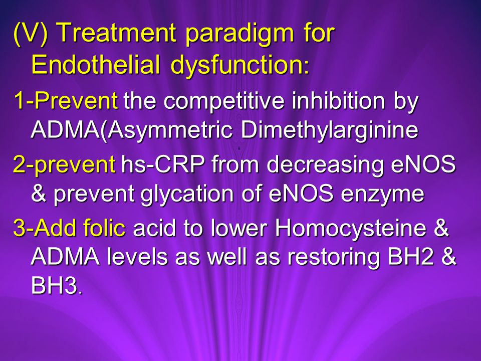 (V) Treatment paradigm for Endothelial dysfunction : 1-Prevent the competitive inhibition by ADMA(Asymmetric Dimethylarginine 2-prevent hs-CRP from decreasing eNOS & prevent glycation of eNOS enzyme 3-Add folic acid to lower Homocysteine & ADMA levels as well as restoring BH2 & BH3.