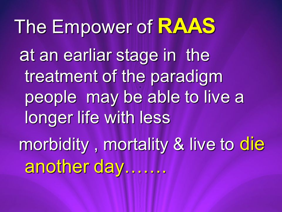 The Empower of RAAS a t an earliar stage in the treatment of the paradigm people may be able to live a longer life with less a t an earliar stage in the treatment of the paradigm people may be able to live a longer life with less morbidity, mortality & live to die another day…….