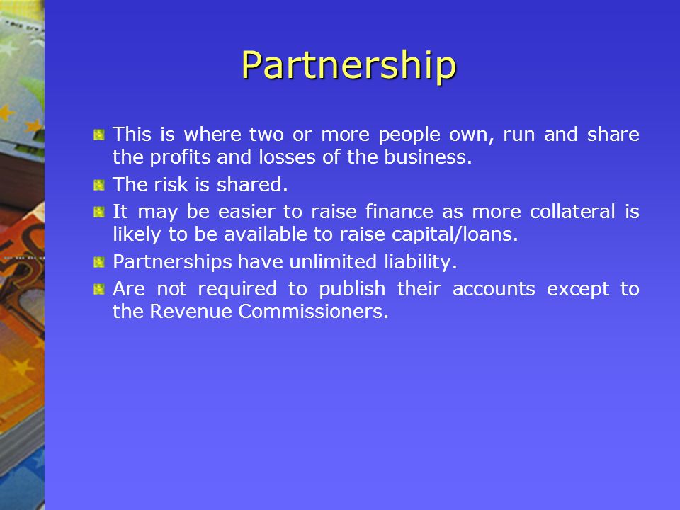 Partnership This is where two or more people own, run and share the profits and losses of the business.
