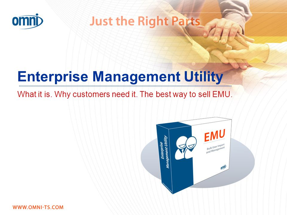 Enterprise Management Utility What it is. Why customers need it. The best way to sell EMU. Enterprise Management Utility