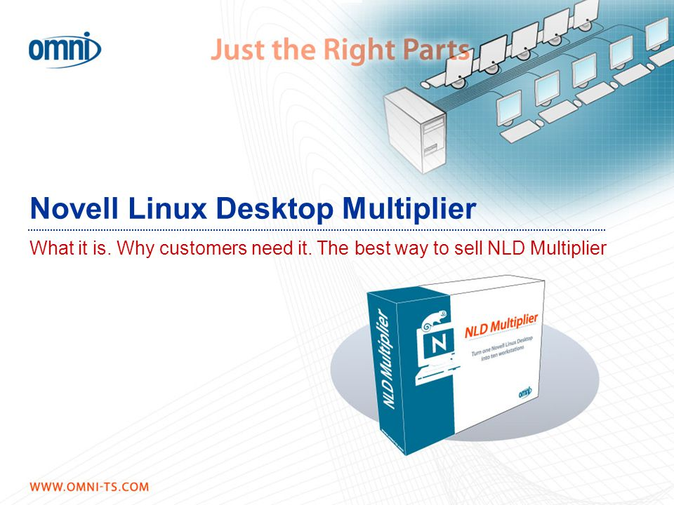 Novell Linux Desktop Multiplier What it is. Why customers need it. The best way to sell NLD Multiplier What is the Linux Desktop Multiplier?