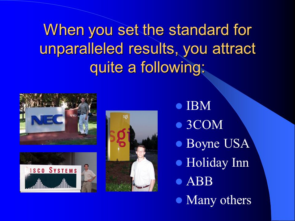 When you set the standard for unparalleled results, you attract quite a following: IBM 3COM Boyne USA Holiday Inn ABB Many others.