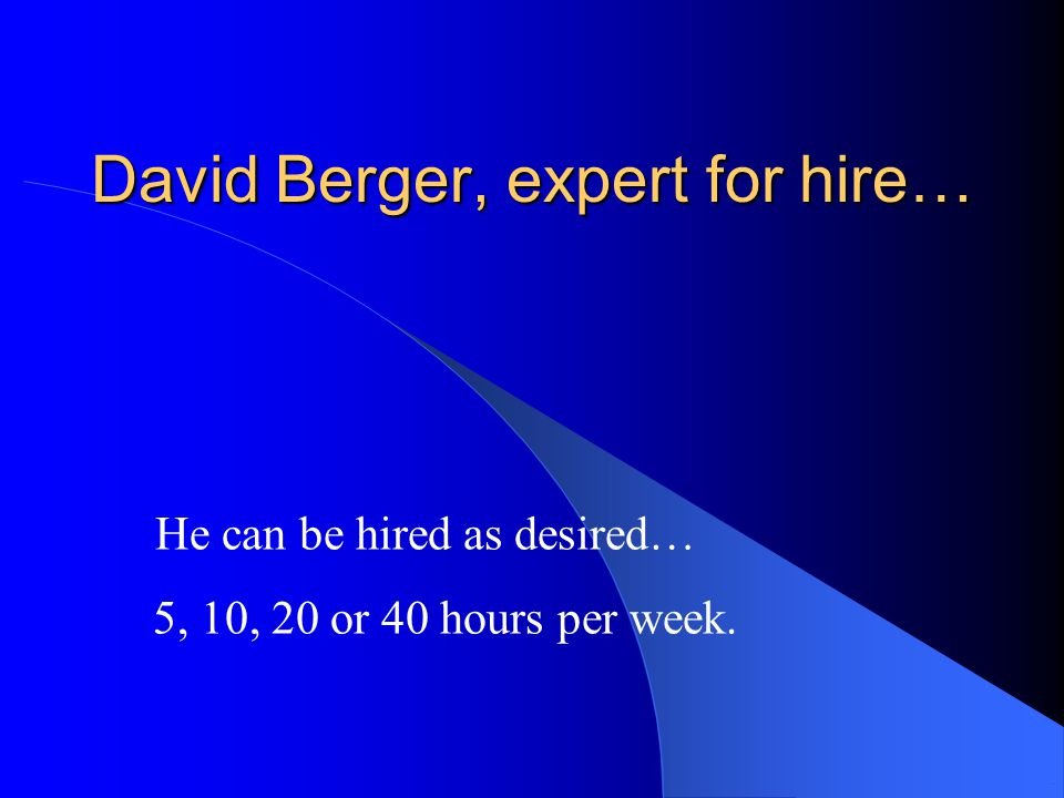 David Berger, expert for hire… 5, 10, 20 or 40 hours per week.. He can be hiredas desired…