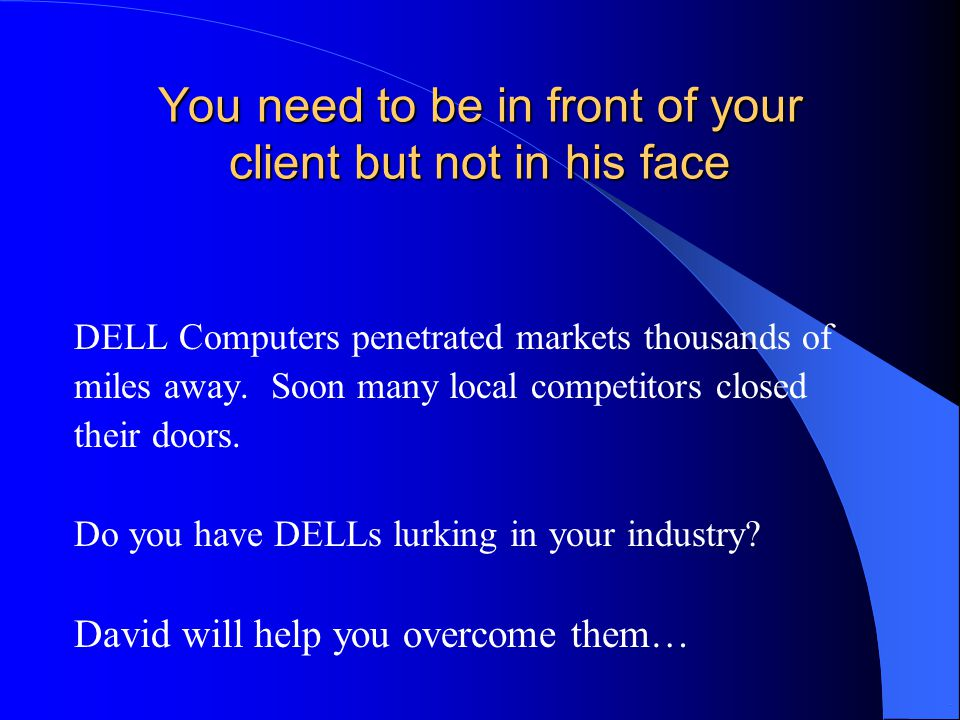 You need to be in front of your client but not in his face DELL Computers penetrated markets thousands of miles away.
