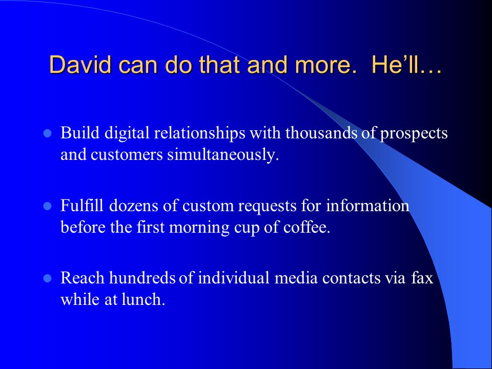 David can do that and more. He'll… Build digital relationships with thousands of prospects and customers simultaneously. Fulfill dozens of custom requ