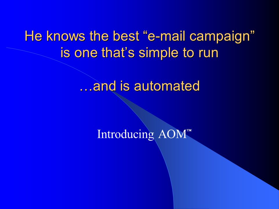 """He knows the best """"e-mail campaign"""" is one that's simple to run …and is automated Introducing AOM ™"""