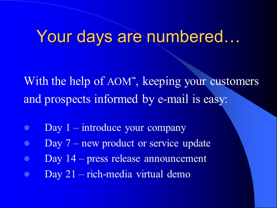 Your days are numbered… With the help of AOM ™, keeping your customers and prospects informed by e-mail is easy: Day 1 – introduce your company Day 7 – new product or service update Day 14 – press release announcement Day 21 – rich-media virtual demo.
