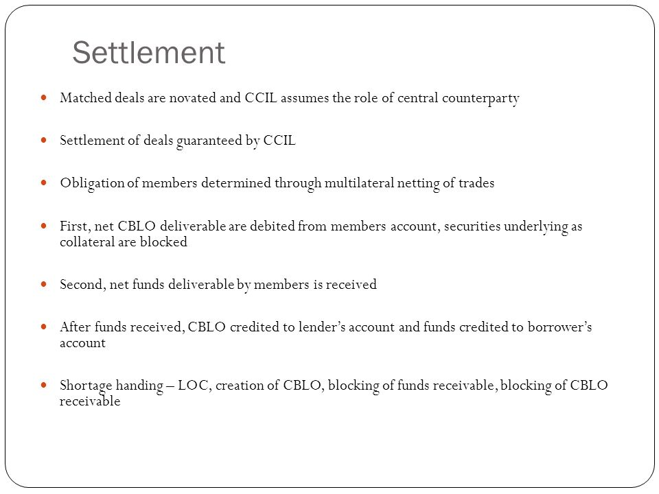 Settlement Matched deals are novated and CCIL assumes the role of central counterparty Settlement of deals guaranteed by CCIL Obligation of members de