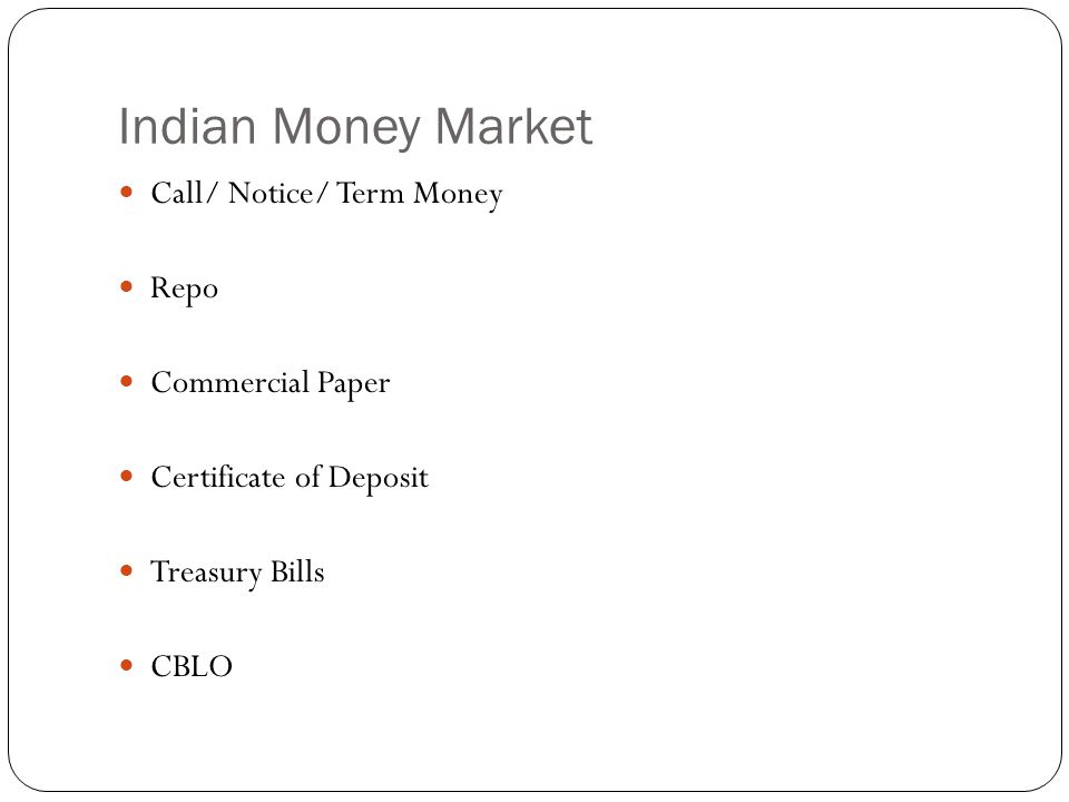 Indian Money Market Call/ Notice/ Term Money Repo Commercial Paper Certificate of Deposit Treasury Bills CBLO
