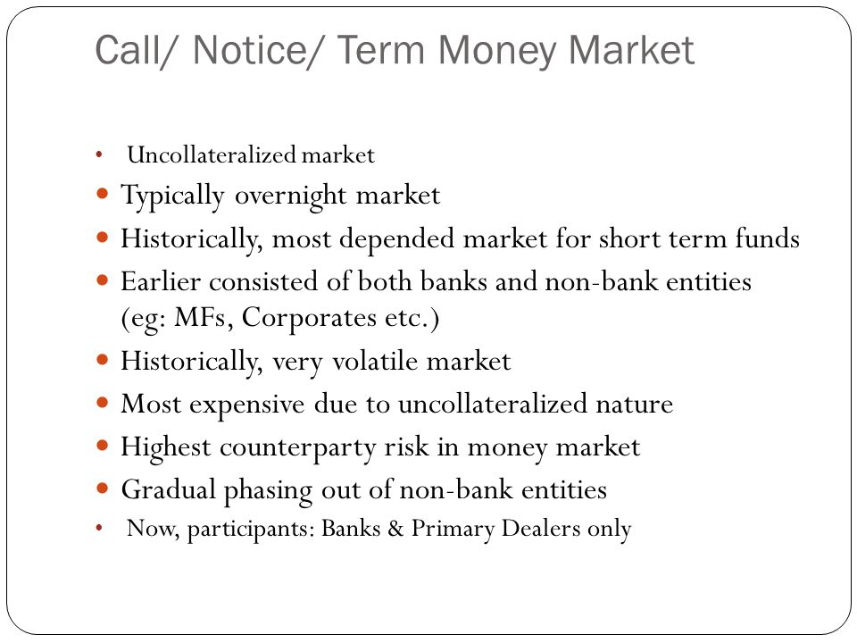 Call/ Notice/ Term Money Market Uncollateralized market Typically overnight market Historically, most depended market for short term funds Earlier con