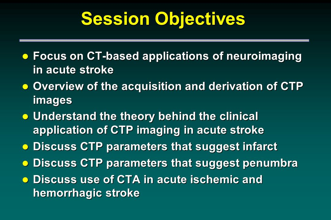 Session Objectives l Focus on CT-based applications of neuroimaging in acute stroke l Overview of the acquisition and derivation of CTP images l Understand the theory behind the clinical application of CTP imaging in acute stroke l Discuss CTP parameters that suggest infarct l Discuss CTP parameters that suggest penumbra l Discuss use of CTA in acute ischemic and hemorrhagic stroke