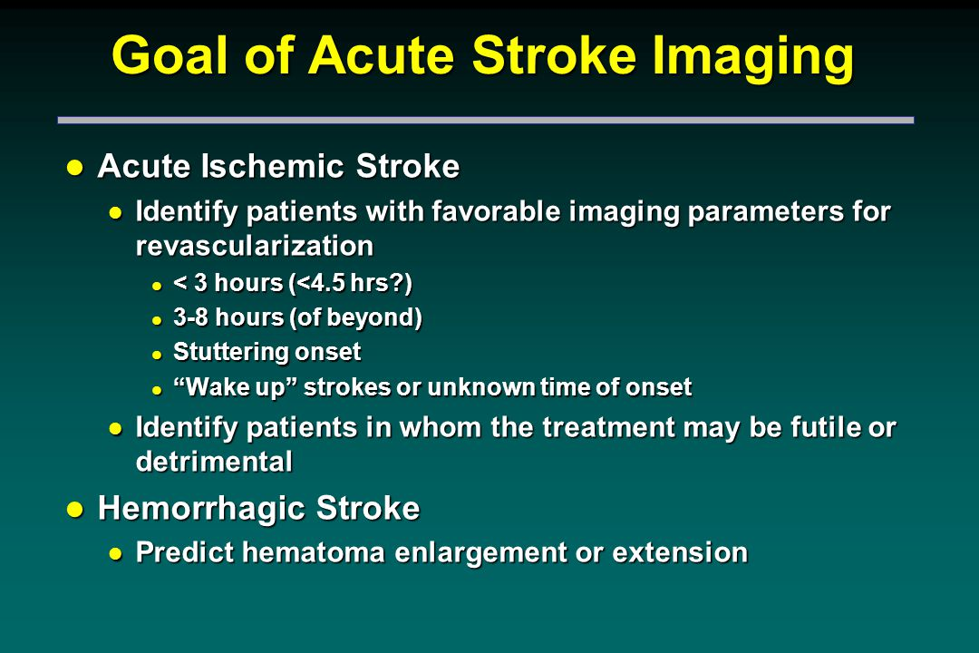 Goal of Acute Stroke Imaging l Acute Ischemic Stroke l Identify patients with favorable imaging parameters for revascularization l < 3 hours (<4.5 hrs?) l 3-8 hours (of beyond) l Stuttering onset l Wake up strokes or unknown time of onset l Identify patients in whom the treatment may be futile or detrimental l Hemorrhagic Stroke l Predict hematoma enlargement or extension