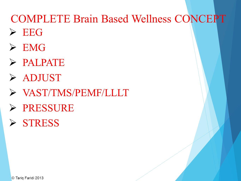 COMPLETE Brain Based Wellness CONCEPT  EEG  EMG  PALPATE  ADJUST  VAST/TMS/PEMF/LLLT  PRESSURE  STRESS © Tariq Faridi 2013