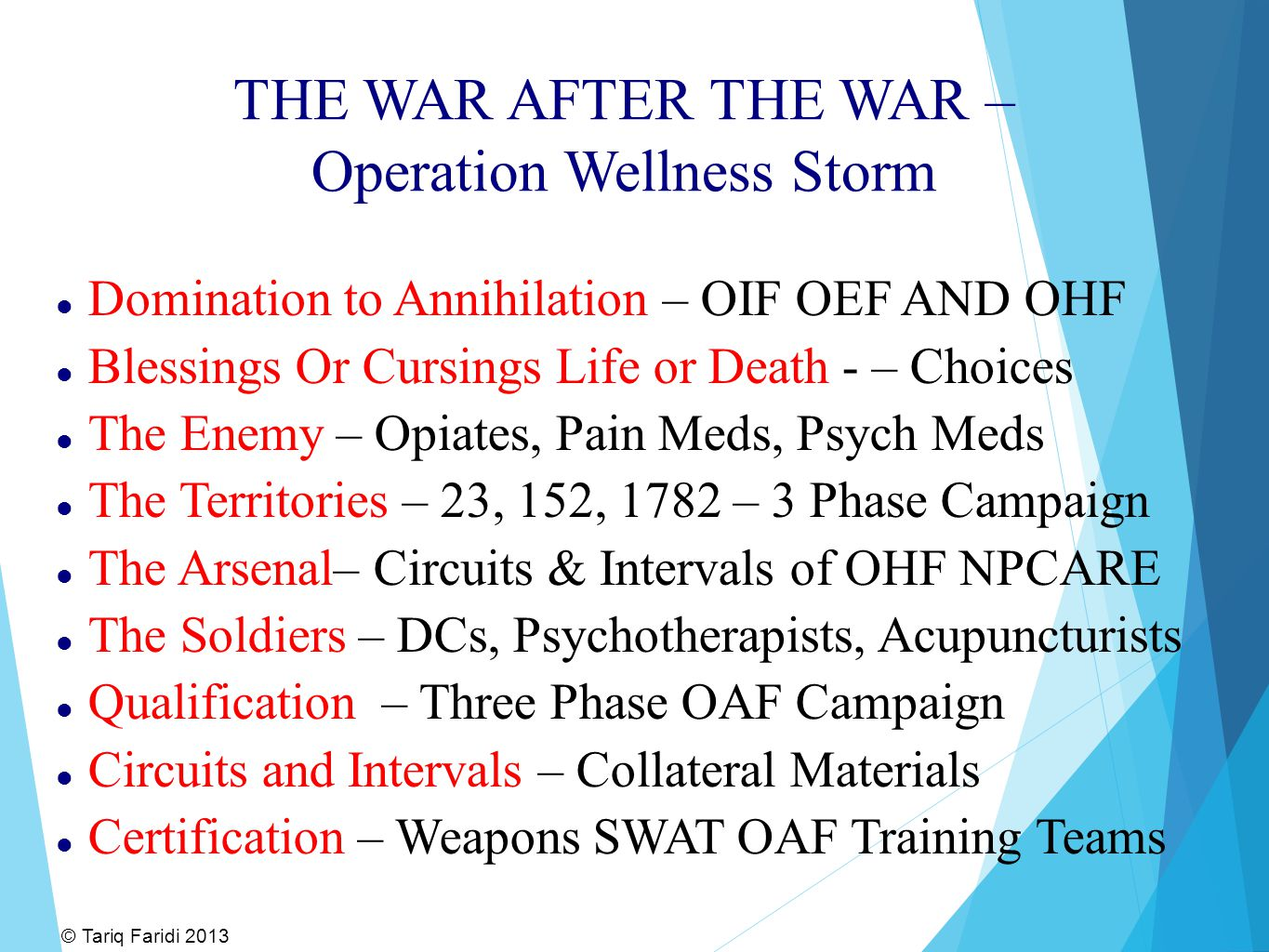 THE WAR AFTER THE WAR – Operation Wellness Storm Domination to Annihilation – OIF OEF AND OHF Blessings Or Cursings Life or Death - – Choices The Enemy – Opiates, Pain Meds, Psych Meds The Territories – 23, 152, 1782 – 3 Phase Campaign The Arsenal– Circuits & Intervals of OHF NPCARE The Soldiers – DCs, Psychotherapists, Acupuncturists Qualification – Three Phase OAF Campaign Circuits and Intervals – Collateral Materials Certification – Weapons SWAT OAF Training Teams © Tariq Faridi 2013