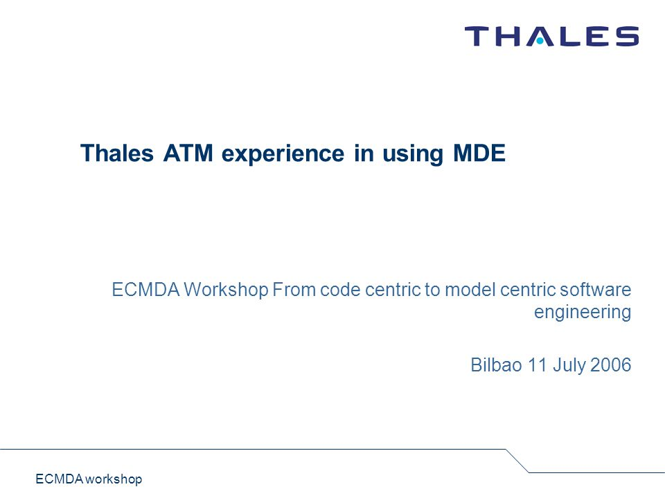 ECMDA workshop Thales ATM experience in using MDE ECMDA Workshop From code centric to model centric software engineering Bilbao 11 July 2006
