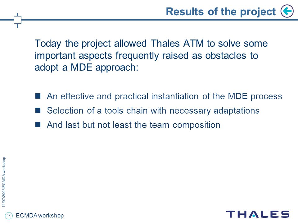 12 11/07/2006 ECMDA workshop ECMDA workshop Results of the project Today the project allowed Thales ATM to solve some important aspects frequently raised as obstacles to adopt a MDE approach: An effective and practical instantiation of the MDE process Selection of a tools chain with necessary adaptations And last but not least the team composition