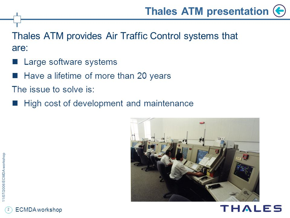 2 11/07/2006 ECMDA workshop ECMDA workshop Thales ATM presentation Thales ATM provides Air Traffic Control systems that are: Large software systems Have a lifetime of more than 20 years The issue to solve is: High cost of development and maintenance