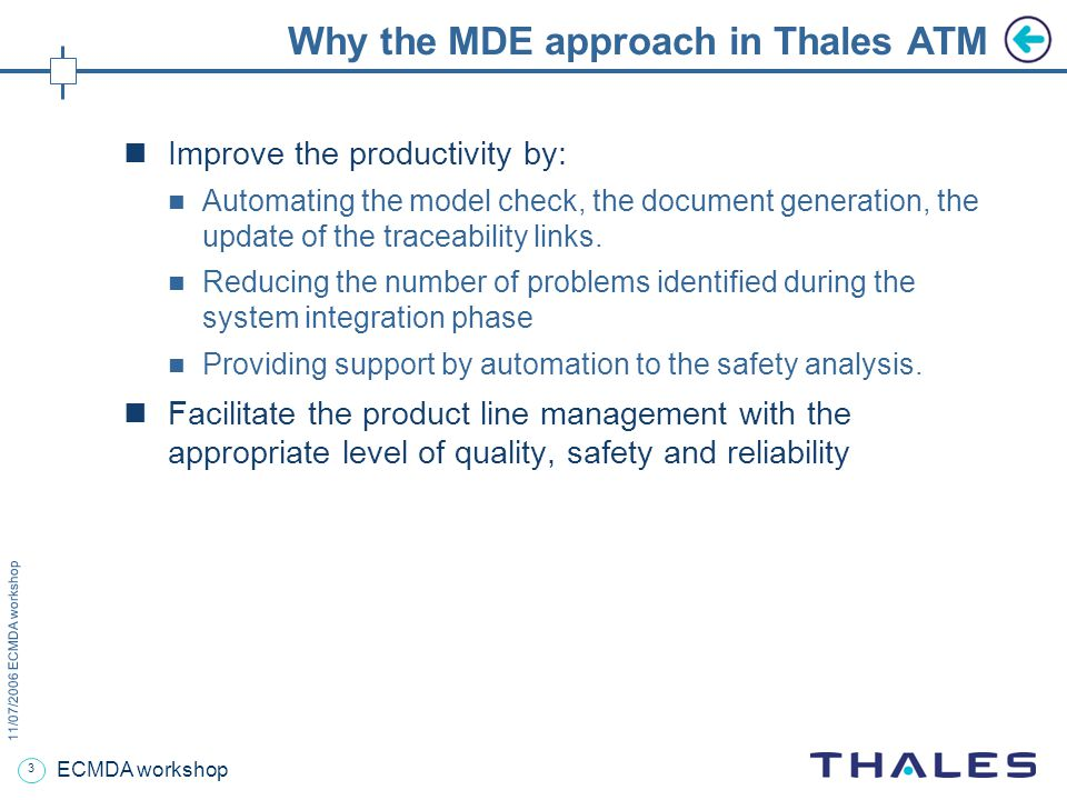 3 11/07/2006 ECMDA workshop ECMDA workshop Why the MDE approach in Thales ATM Improve the productivity by: Automating the model check, the document generation, the update of the traceability links.