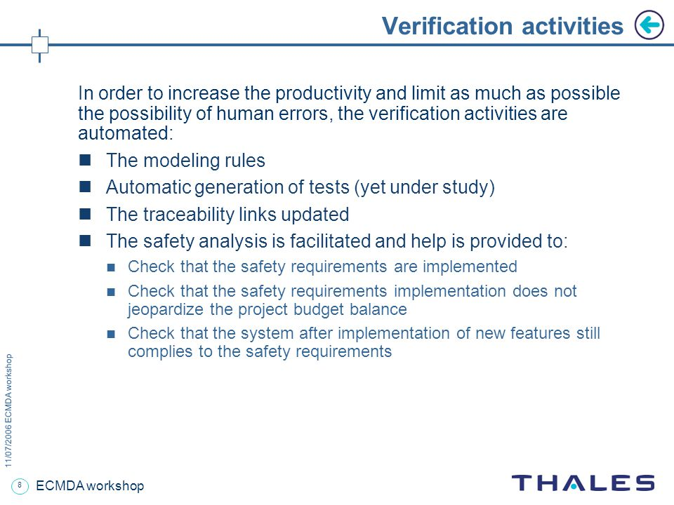 8 11/07/2006 ECMDA workshop ECMDA workshop Verification activities In order to increase the productivity and limit as much as possible the possibility of human errors, the verification activities are automated: The modeling rules Automatic generation of tests (yet under study) The traceability links updated The safety analysis is facilitated and help is provided to: Check that the safety requirements are implemented Check that the safety requirements implementation does not jeopardize the project budget balance Check that the system after implementation of new features still complies to the safety requirements