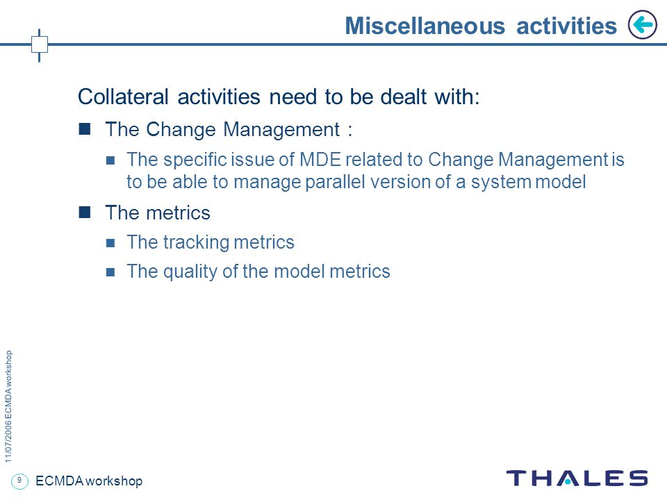 9 11/07/2006 ECMDA workshop ECMDA workshop Miscellaneous activities Collateral activities need to be dealt with: The Change Management : The specific issue of MDE related to Change Management is to be able to manage parallel version of a system model The metrics The tracking metrics The quality of the model metrics