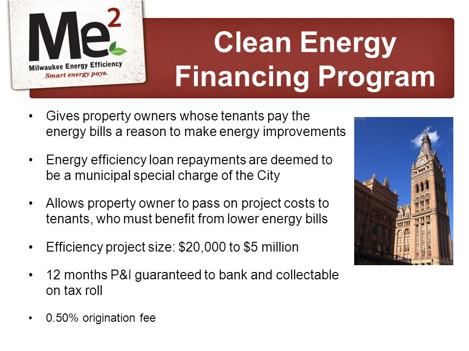 Gives property owners whose tenants pay the energy bills a reason to make energy improvements Energy efficiency loan repayments are deemed to be a municipal special charge of the City Allows property owner to pass on project costs to tenants, who must benefit from lower energy bills Efficiency project size: $20,000 to $5 million 12 months P&I guaranteed to bank and collectable on tax roll 0.50% origination fee Clean Energy Financing Program
