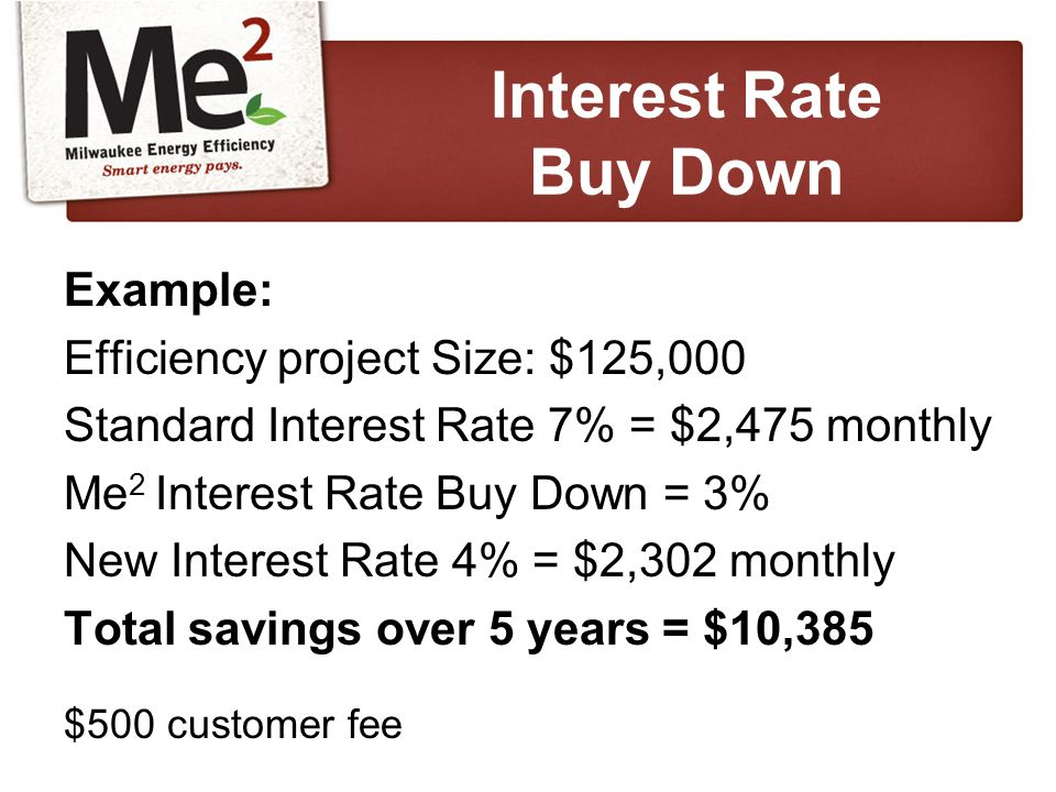 Example: Efficiency project Size: $125,000 Standard Interest Rate 7% = $2,475 monthly Me 2 Interest Rate Buy Down = 3% New Interest Rate 4% = $2,302 monthly Total savings over 5 years = $10,385 $500 customer fee Interest Rate Buy Down