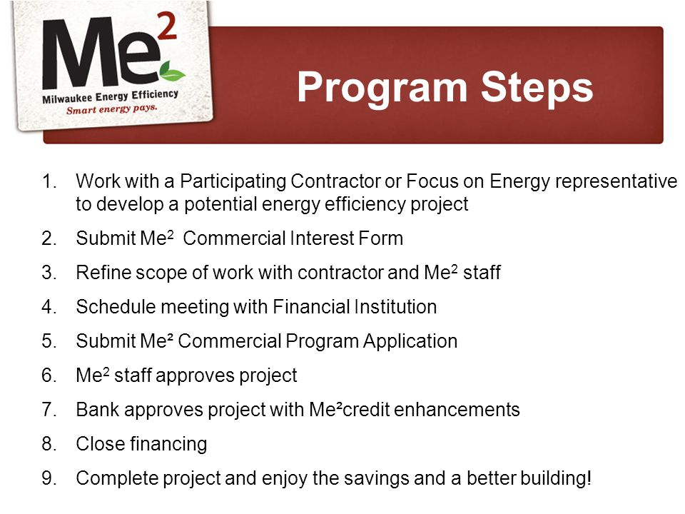 1.Work with a Participating Contractor or Focus on Energy representative to develop a potential energy efficiency project 2.Submit Me 2 Commercial Interest Form 3.Refine scope of work with contractor and Me 2 staff 4.Schedule meeting with Financial Institution 5.Submit Me² Commercial Program Application 6.Me 2 staff approves project 7.Bank approves project with Me²credit enhancements 8.Close financing 9.Complete project and enjoy the savings and a better building.
