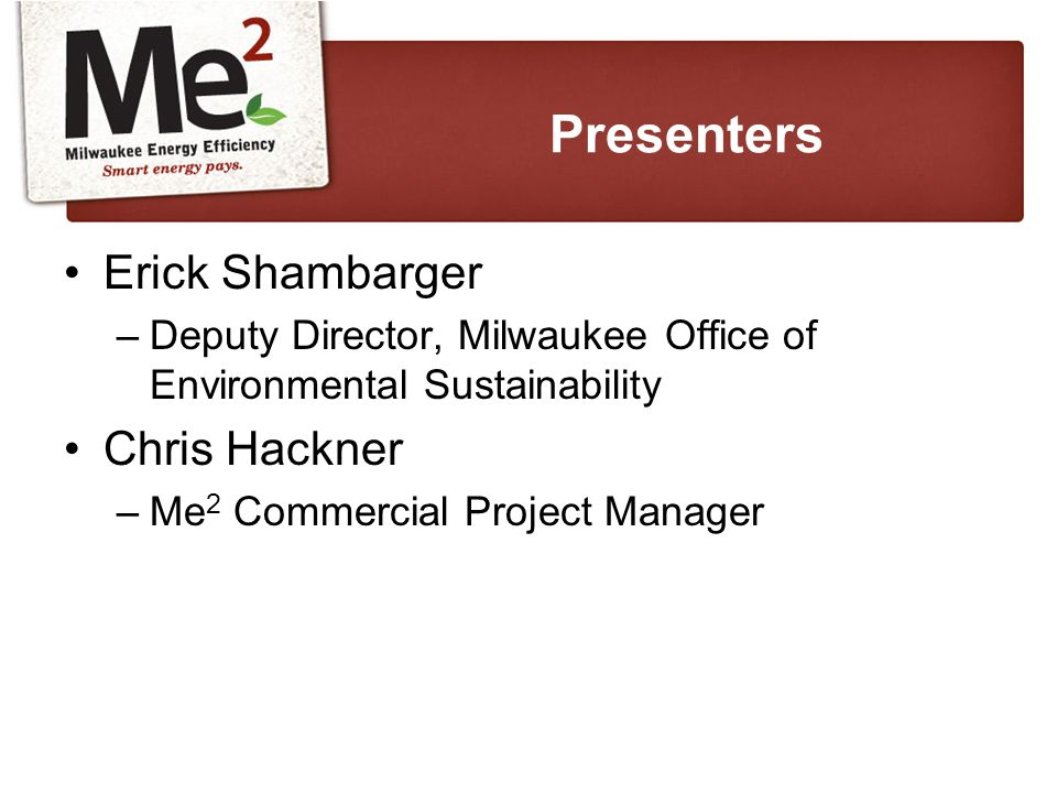 Erick Shambarger –Deputy Director, Milwaukee Office of Environmental Sustainability Chris Hackner –Me 2 Commercial Project Manager Presenters