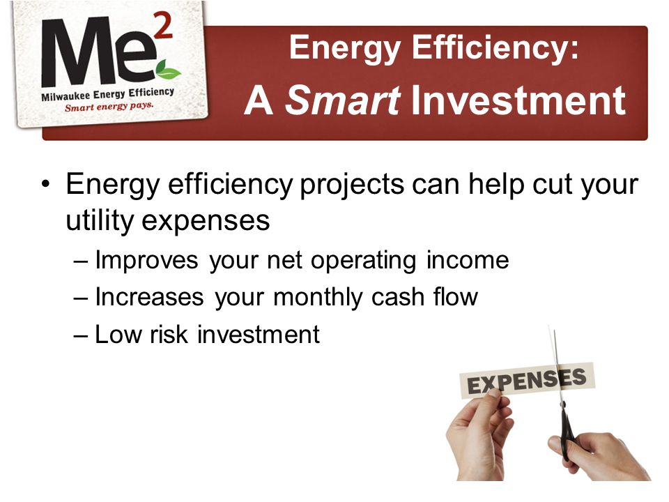 Energy efficiency projects can help cut your utility expenses –Improves your net operating income –Increases your monthly cash flow –Low risk investment Energy Efficiency: A Smart Investment