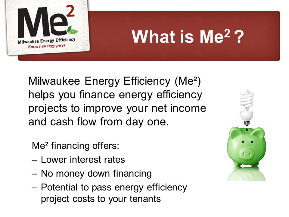 Milwaukee Energy Efficiency (Me²) helps you finance energy efficiency projects to improve your net income and cash flow from day one.