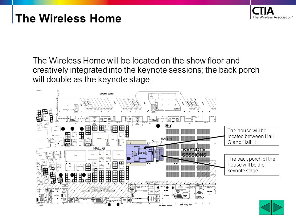 The Wireless Home The Wireless Home will be located on the show floor and creatively integrated into the keynote sessions; the back porch will double as the keynote stage.